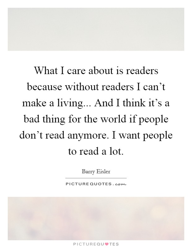 What I care about is readers because without readers I can't make a living... And I think it's a bad thing for the world if people don't read anymore. I want people to read a lot. Picture Quote #1