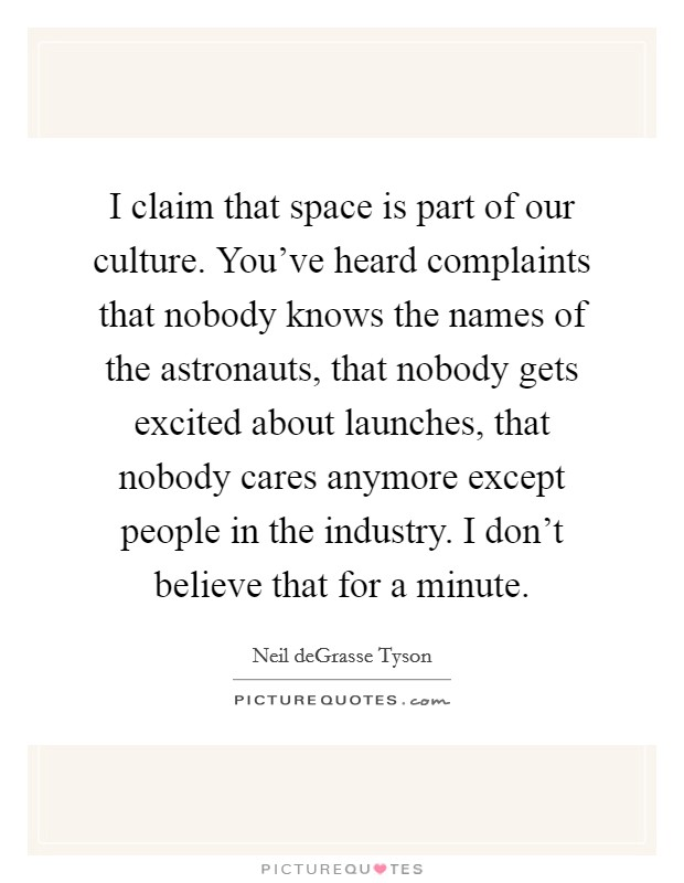 I claim that space is part of our culture. You've heard complaints that nobody knows the names of the astronauts, that nobody gets excited about launches, that nobody cares anymore except people in the industry. I don't believe that for a minute Picture Quote #1
