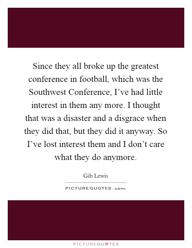 Since they all broke up the greatest conference in football, which was the Southwest Conference, I've had little interest in them any more. I thought that was a disaster and a disgrace when they did that, but they did it anyway. So I've lost interest them and I don't care what they do anymore Picture Quote #1