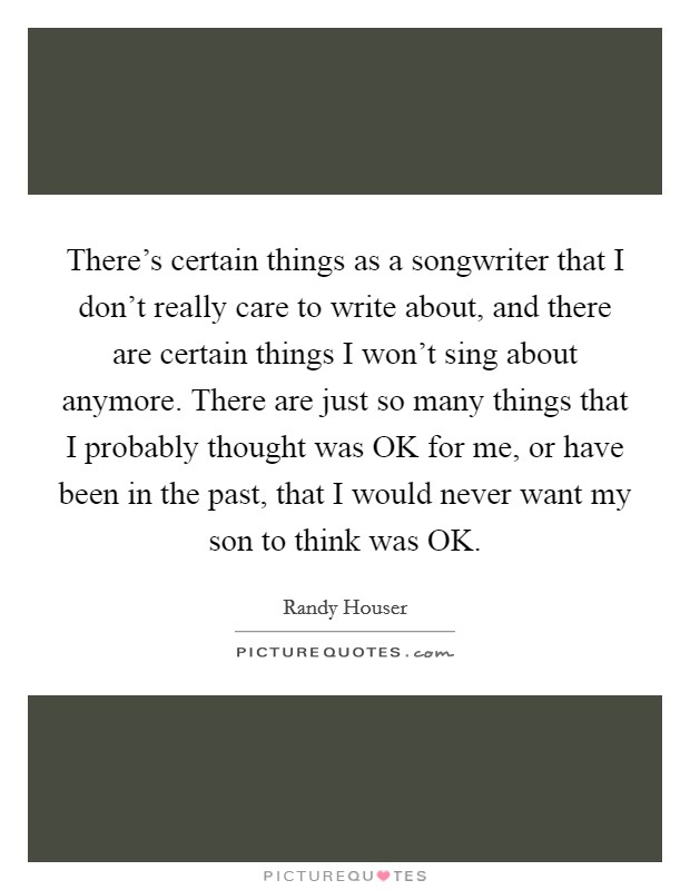 There's certain things as a songwriter that I don't really care to write about, and there are certain things I won't sing about anymore. There are just so many things that I probably thought was OK for me, or have been in the past, that I would never want my son to think was OK Picture Quote #1