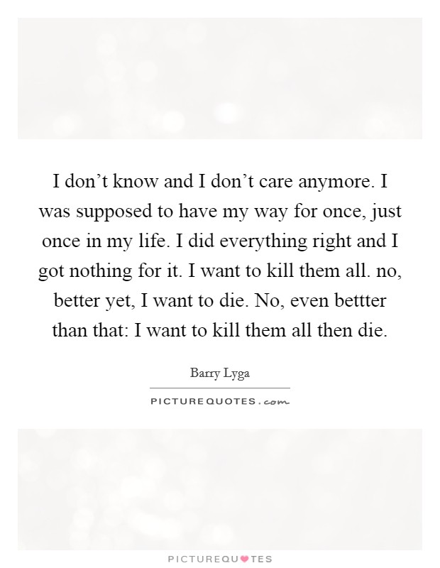 I don't know and I don't care anymore. I was supposed to have my way for once, just once in my life. I did everything right and I got nothing for it. I want to kill them all. no, better yet, I want to die. No, even bettter than that: I want to kill them all then die Picture Quote #1