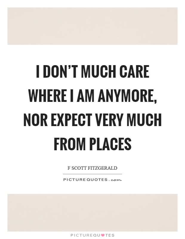 I don't much care where I am anymore, nor expect very much from places Picture Quote #1