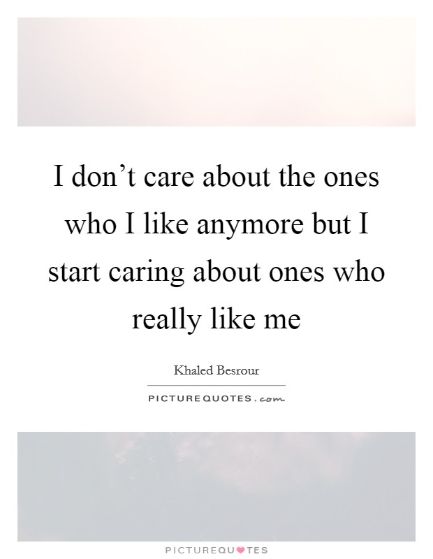 I don't care about the ones who I like anymore but I start caring about ones who really like me Picture Quote #1