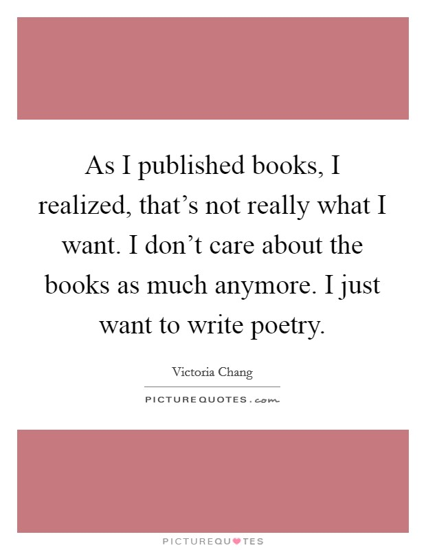 As I published books, I realized, that's not really what I want. I don't care about the books as much anymore. I just want to write poetry Picture Quote #1