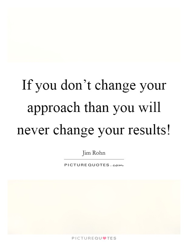 If you don't change your approach than you will never change your results! Picture Quote #1