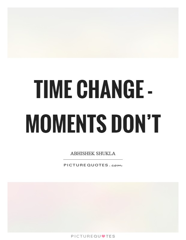 Time change - Moments don't Picture Quote #1