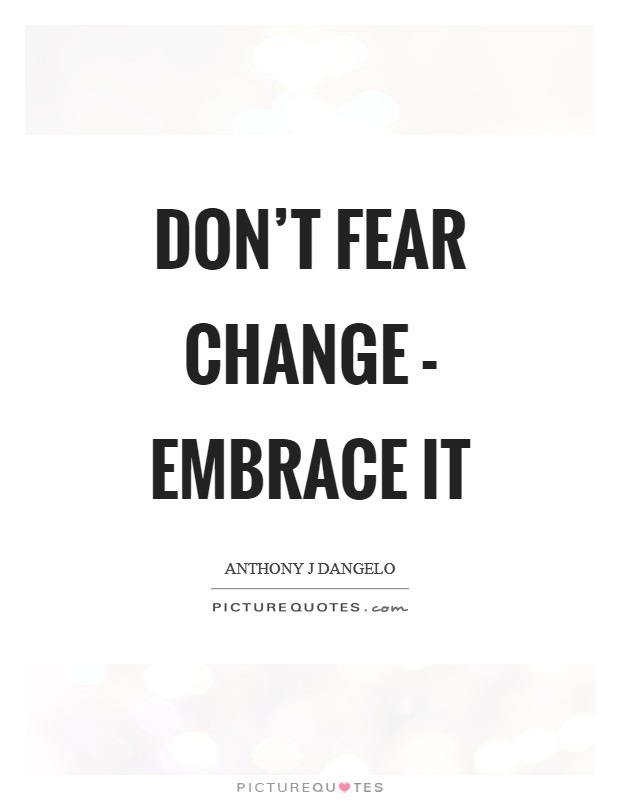 Don't fear change - embrace it Picture Quote #1