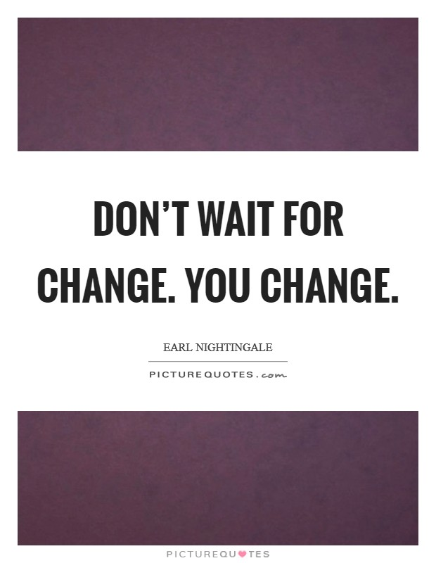Don't wait for change. You change. Picture Quote #1