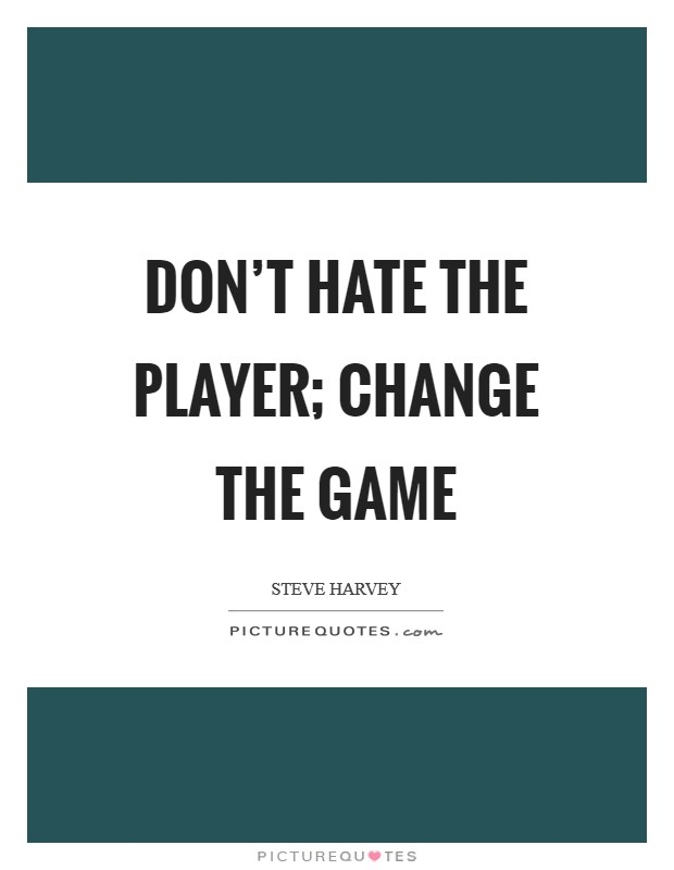 Don't hate the player; change the game Picture Quote #1