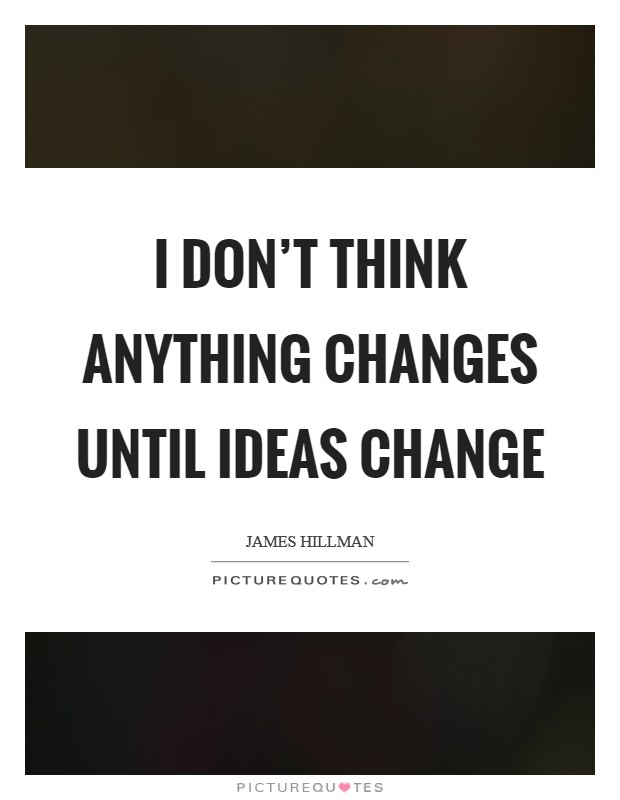 I don't think anything changes until ideas change Picture Quote #1
