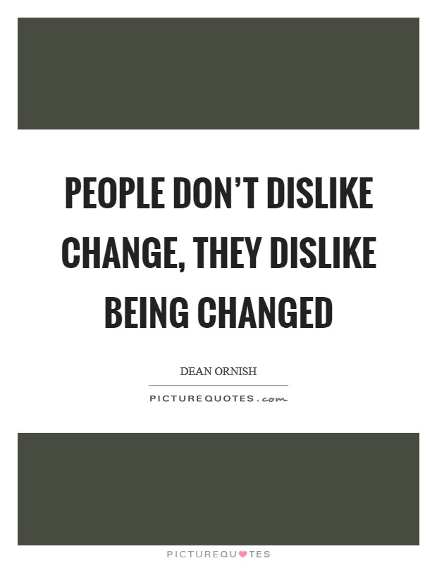 People don't dislike change, they dislike being changed Picture Quote #1