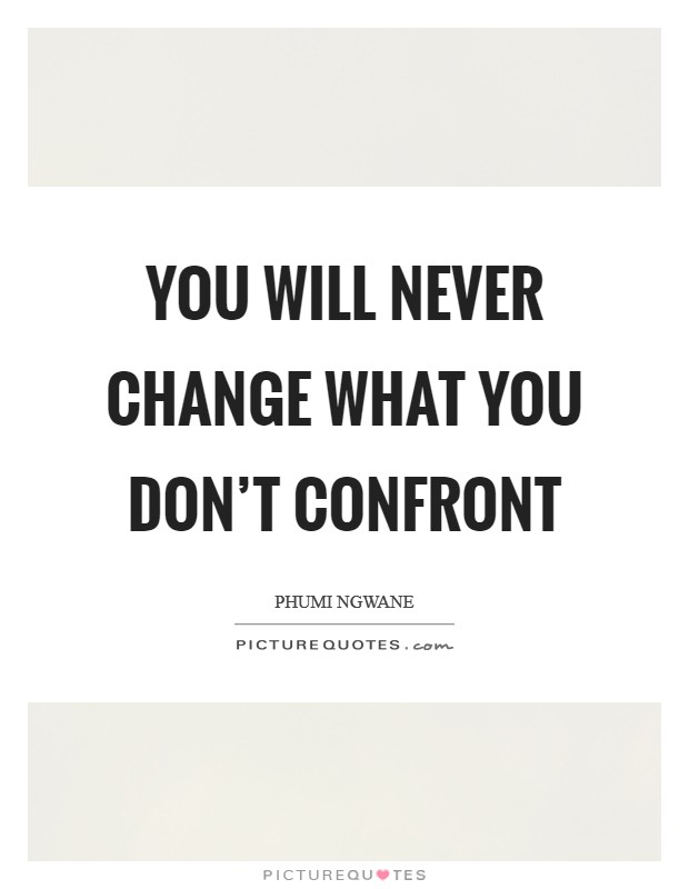 You will never change what you don't confront Picture Quote #1