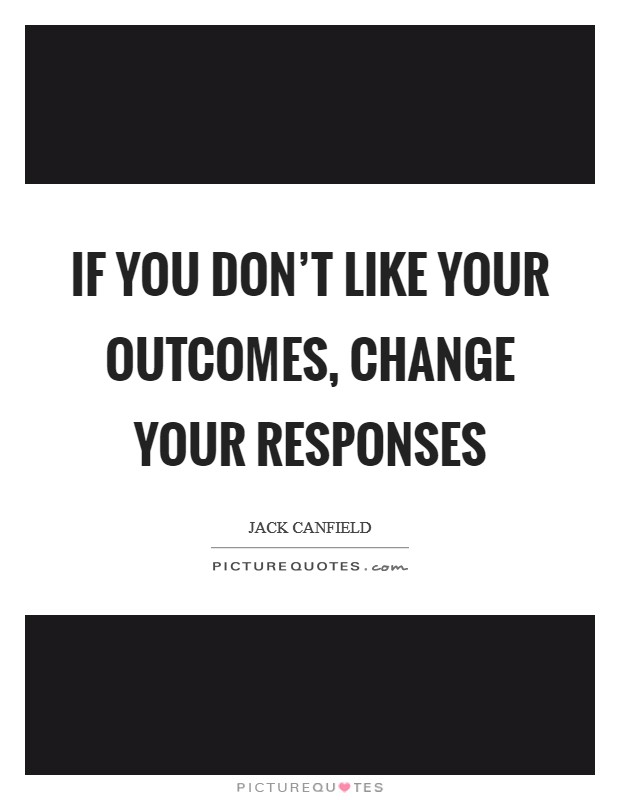 If you don't like your outcomes, change your responses Picture Quote #1