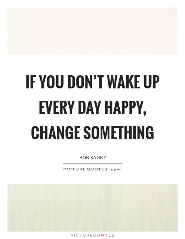 If you don't wake up every day happy, change something Picture Quote #1