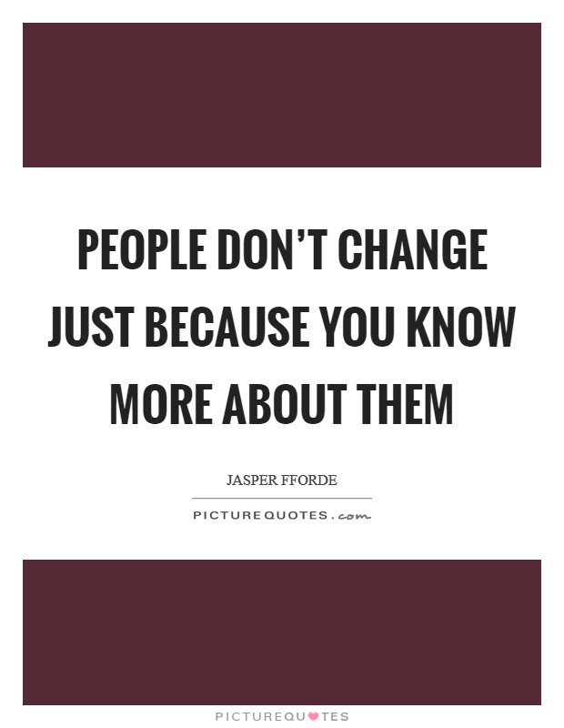 People don't change just because you know more about them Picture Quote #1