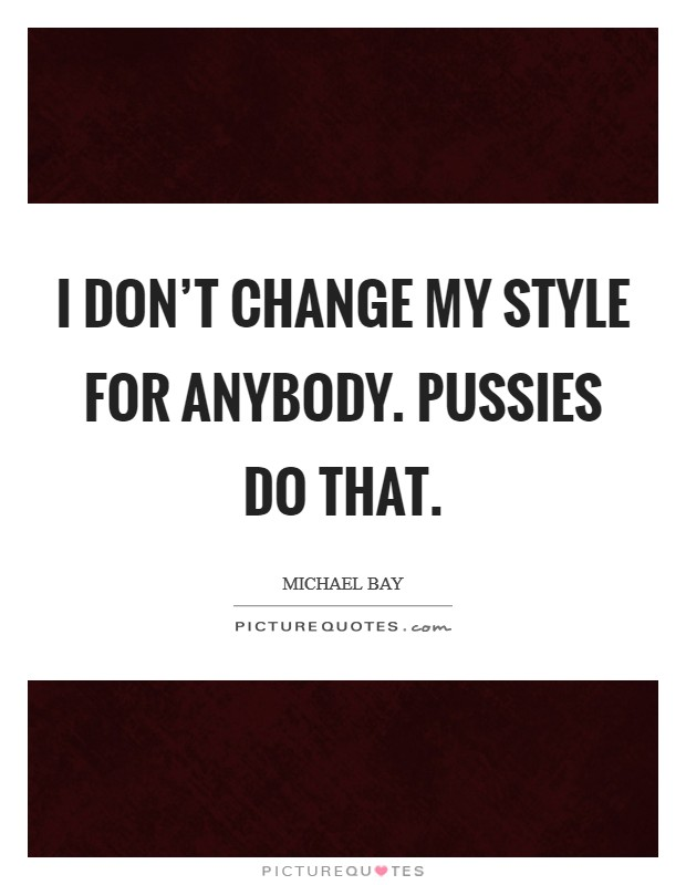 I don't change my style for anybody. Pussies do that Picture Quote #1