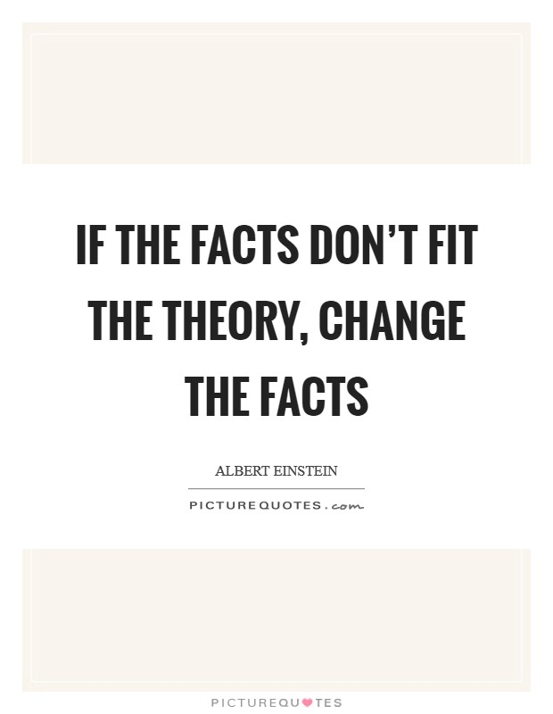 If the facts don't fit the theory, change the facts Picture Quote #1