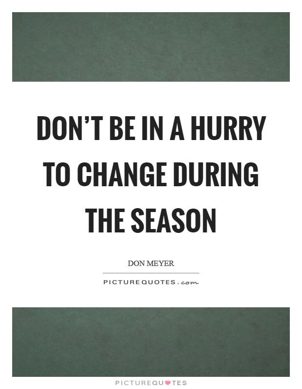 Don't be in a hurry to change during the season Picture Quote #1