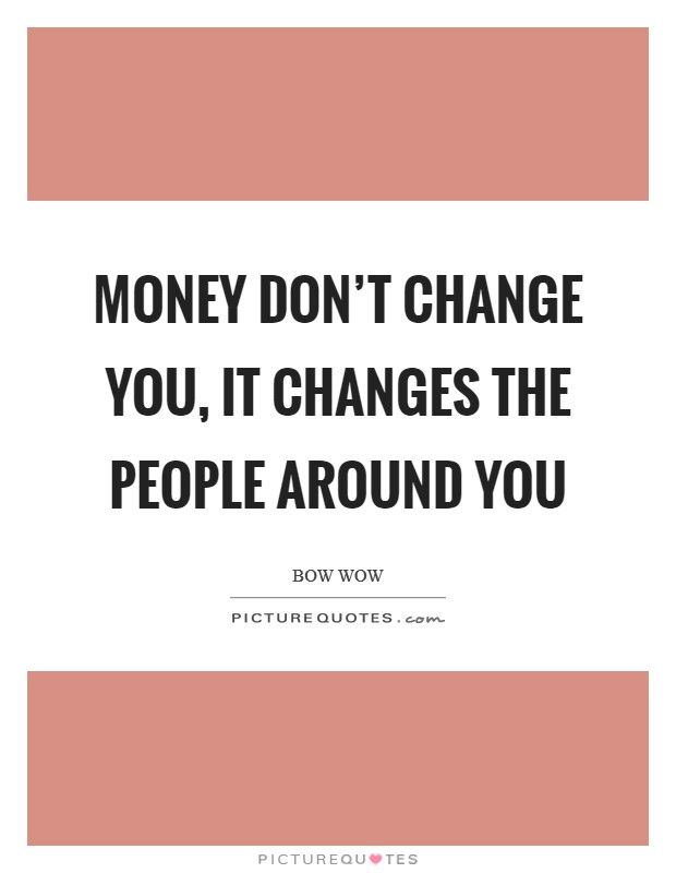 Money don't change you, it changes the people around you Picture Quote #1