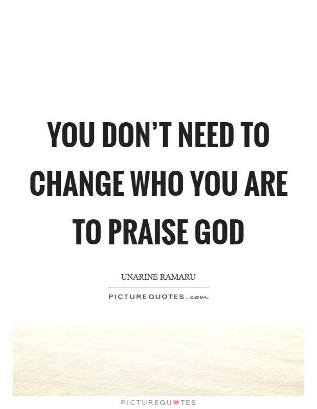 You don't need to change who you are to praise God Picture Quote #1