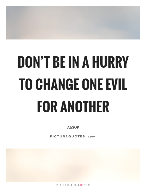 Don't be in a hurry to change one evil for another Picture Quote #1