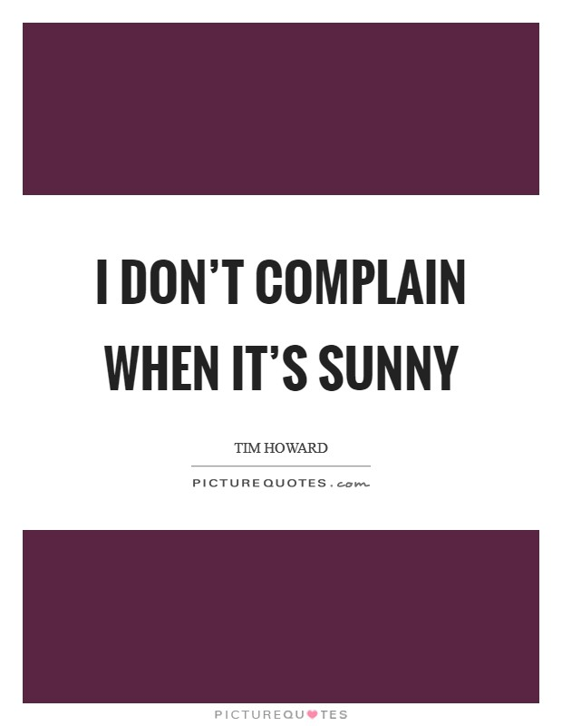 I don't complain when it's sunny Picture Quote #1