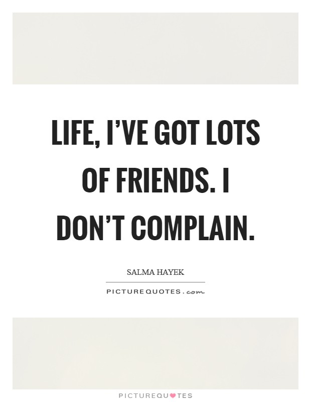 Life, I've got lots of friends. I don't complain. Picture Quote #1