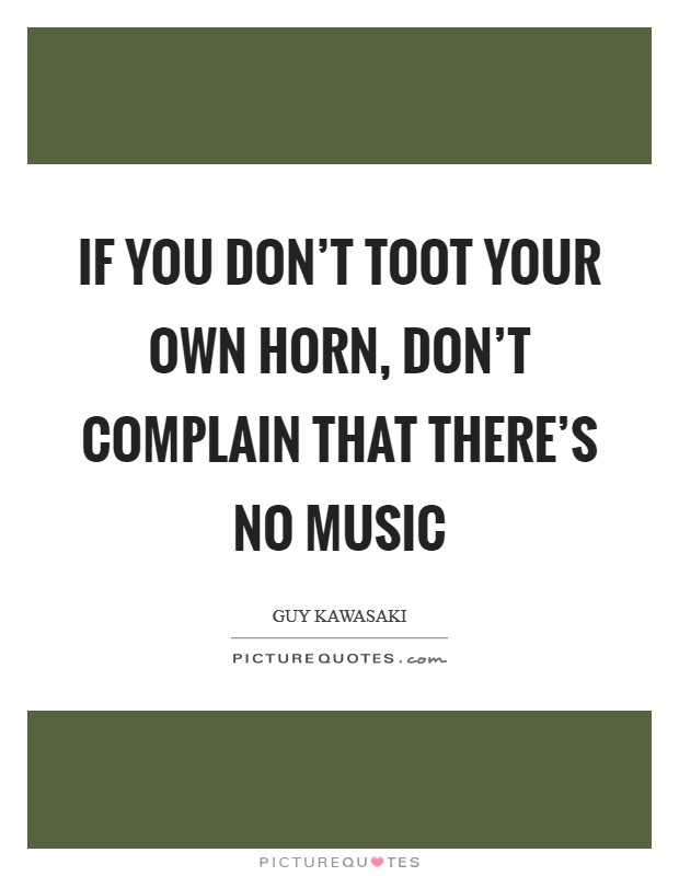 If you don't toot your own horn, don't complain that there's no music Picture Quote #1