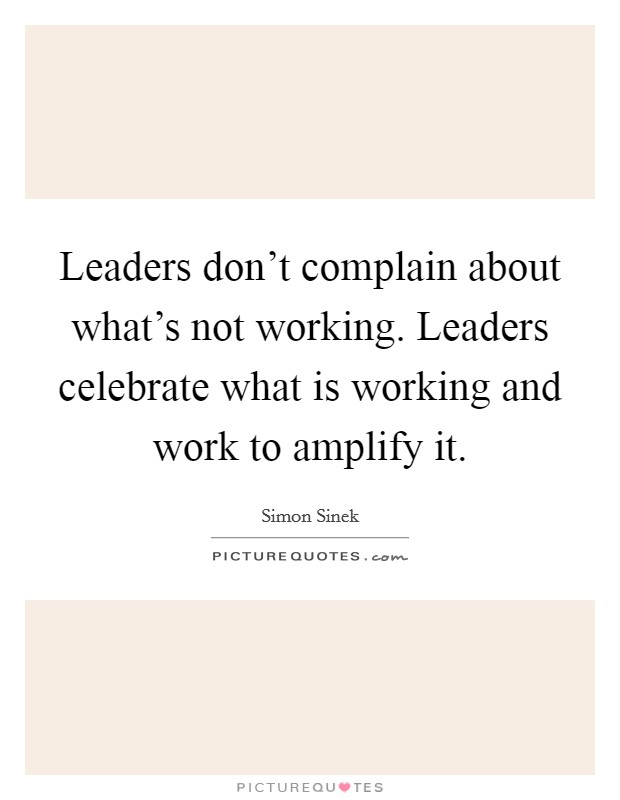 Leaders don't complain about what's not working. Leaders celebrate what is working and work to amplify it Picture Quote #1