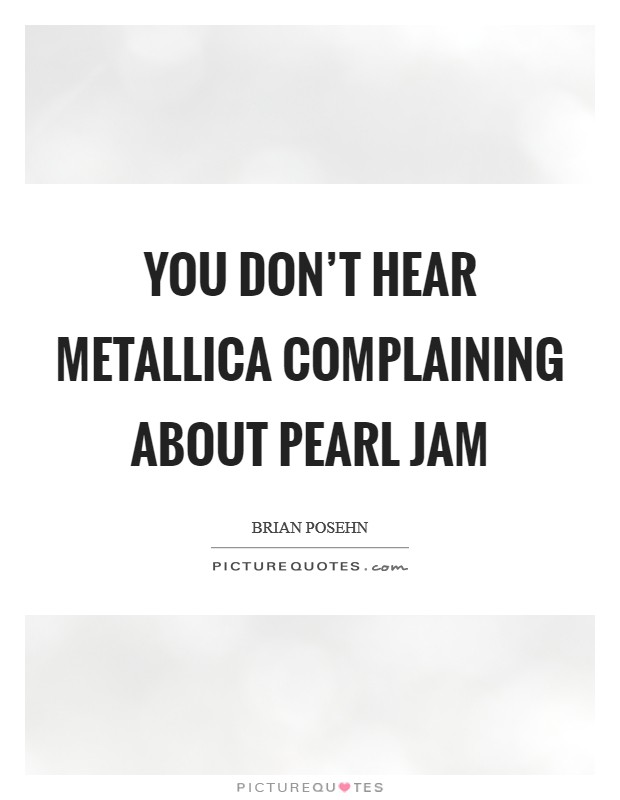 You don't hear Metallica complaining about Pearl Jam Picture Quote #1
