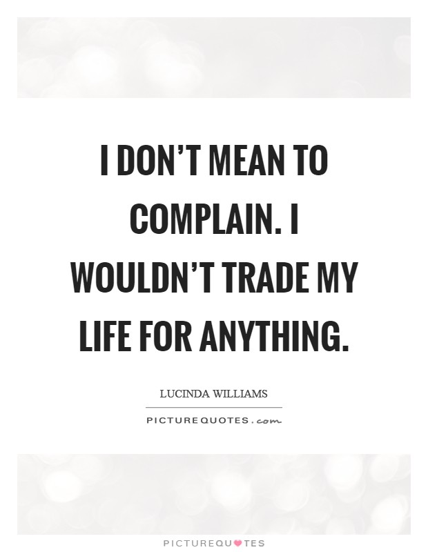 I don't mean to complain. I wouldn't trade my life for anything Picture Quote #1