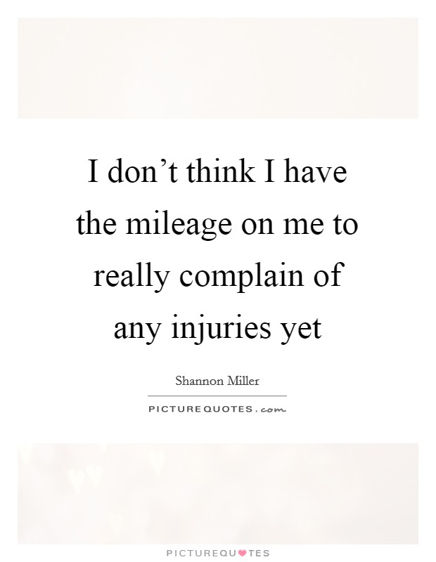 I don't think I have the mileage on me to really complain of any injuries yet Picture Quote #1