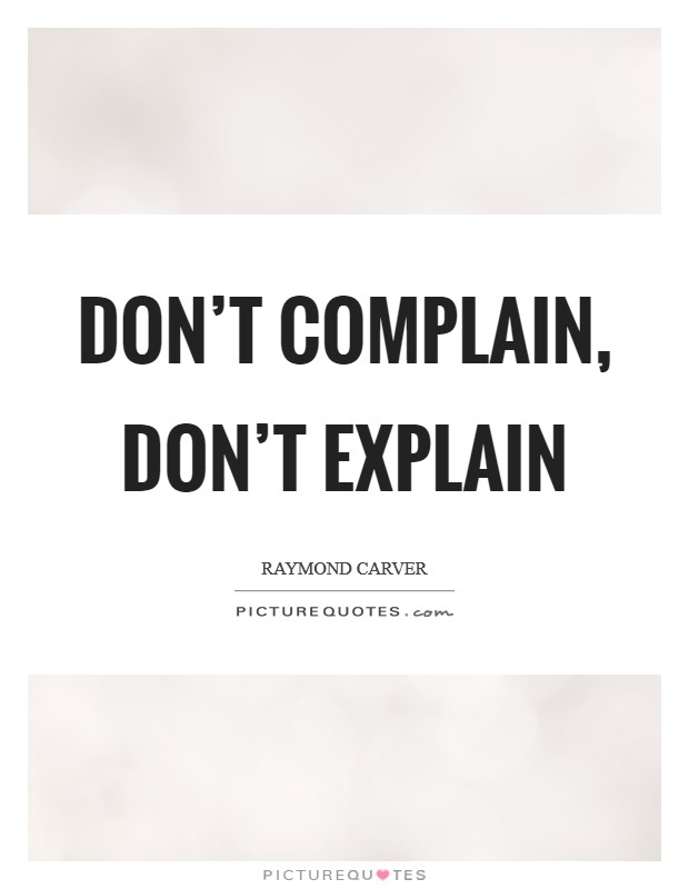 Don't complain, don't explain Picture Quote #1