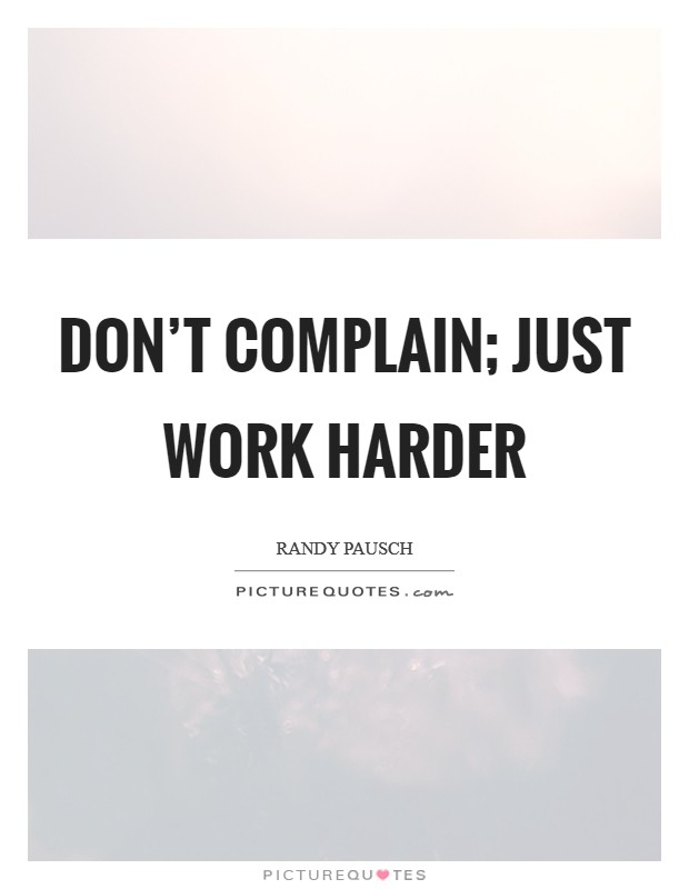Don't complain; just work harder Picture Quote #1