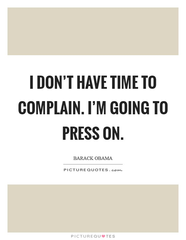 I don't have time to complain. I'm going to press on Picture Quote #1