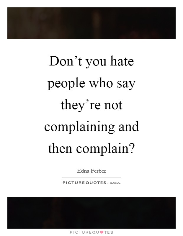 Don't you hate people who say they're not complaining and then complain? Picture Quote #1