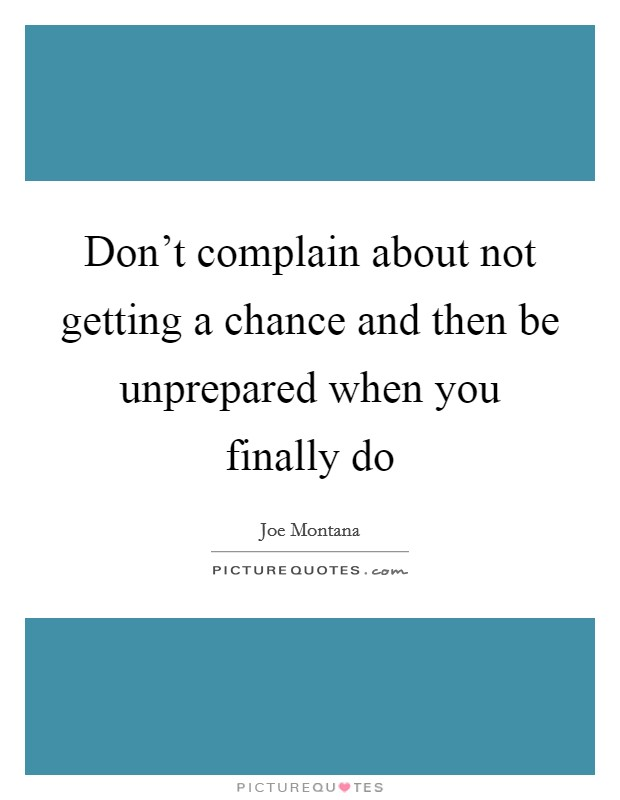 Don't complain about not getting a chance and then be unprepared when you finally do Picture Quote #1