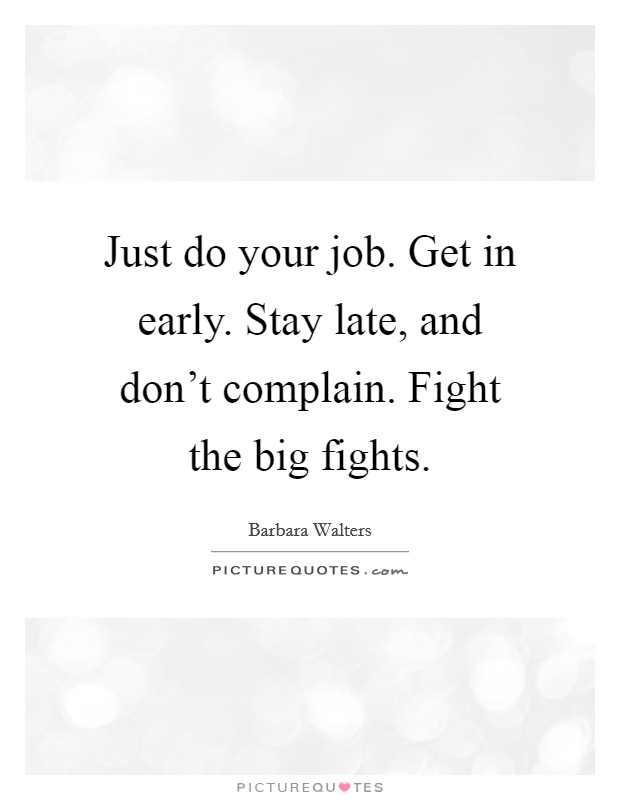Just do your job. Get in early. Stay late, and don't complain. Fight the big fights Picture Quote #1