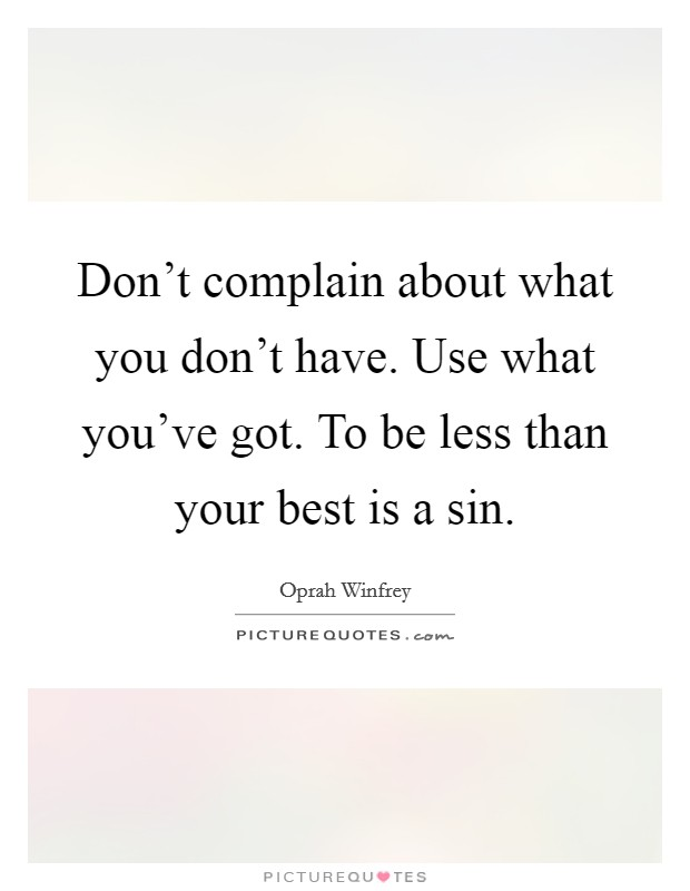 Don't complain about what you don't have. Use what you've got. To be less than your best is a sin Picture Quote #1