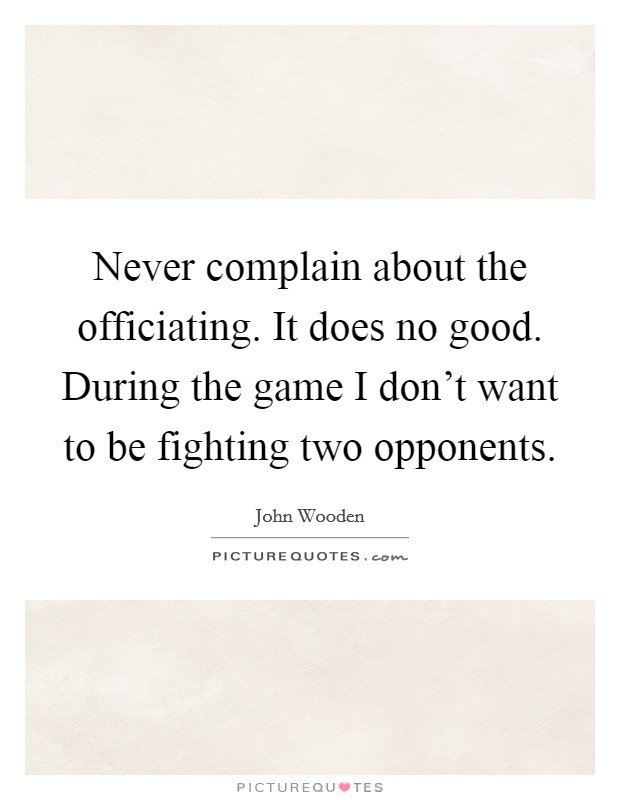 Never complain about the officiating. It does no good. During the game I don't want to be fighting two opponents Picture Quote #1