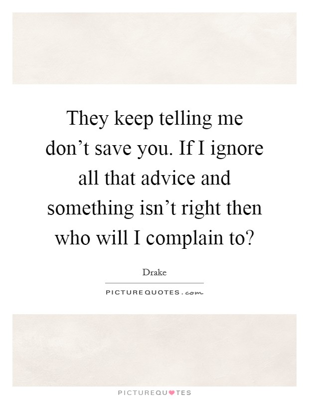 They keep telling me don't save you. If I ignore all that advice and something isn't right then who will I complain to? Picture Quote #1