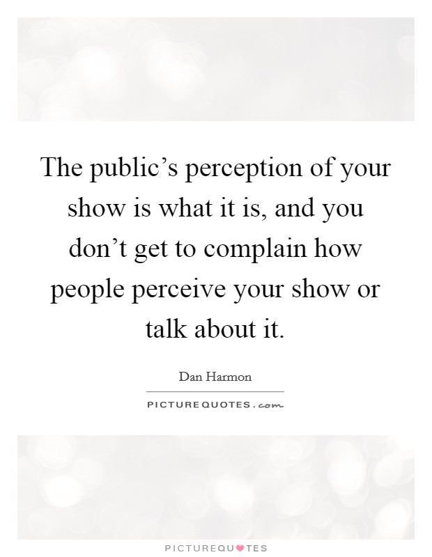 The public's perception of your show is what it is, and you don't get to complain how people perceive your show or talk about it Picture Quote #1