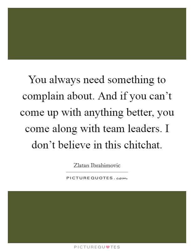 You always need something to complain about. And if you can't come up with anything better, you come along with team leaders. I don't believe in this chitchat. Picture Quote #1
