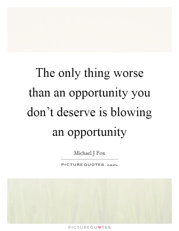 The only thing worse than an opportunity you don't deserve is blowing an opportunity Picture Quote #1