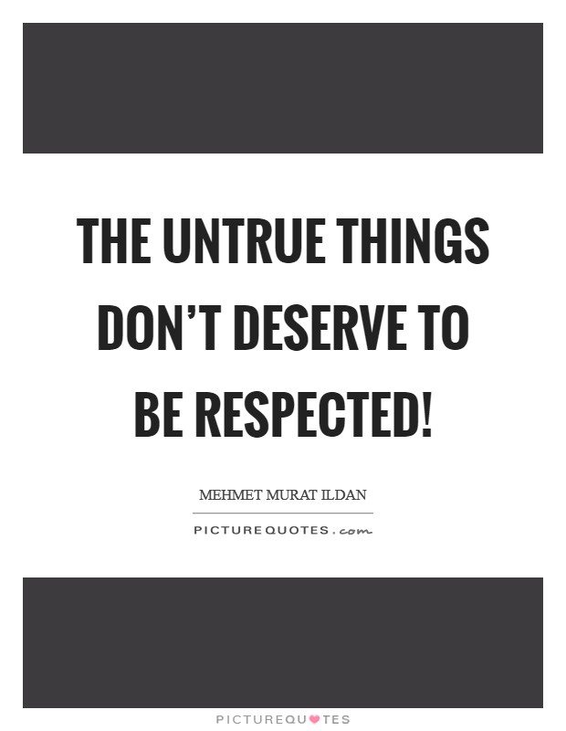 The untrue things don't deserve to be respected! Picture Quote #1