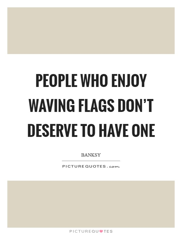 People who enjoy waving flags don't deserve to have one Picture Quote #1