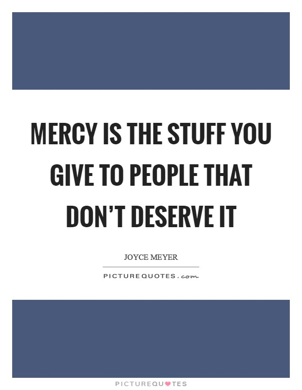 Mercy is the stuff you give to people that don't deserve it Picture Quote #1