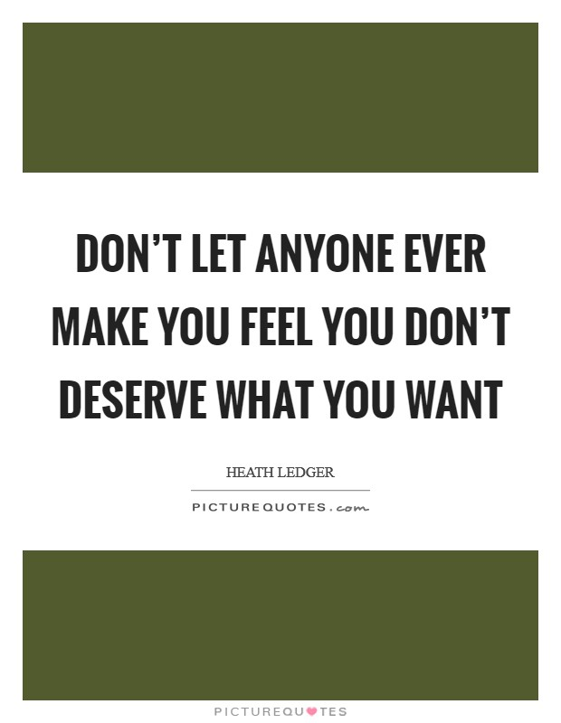 Don't let anyone ever make you feel you don't deserve what you want Picture Quote #1