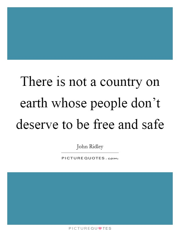 There is not a country on earth whose people don't deserve to be free and safe Picture Quote #1