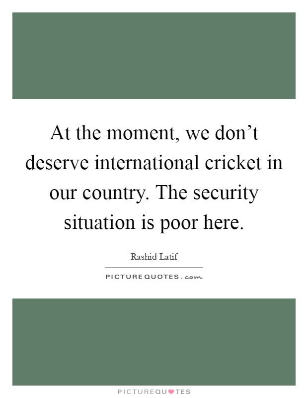 At the moment, we don't deserve international cricket in our country. The security situation is poor here Picture Quote #1